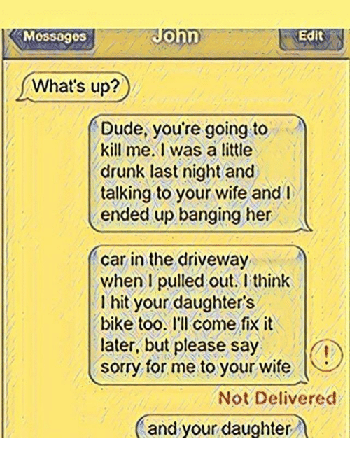Drunk, Dude, and Memes: MoSSOgos  ohn  Edit  What's up?  Dude, you re going to  kill me.1 was a little  drunk last night and  talking to your wife and  ended up banging her  car in the driveway  when I pulled out. I think  I hit your daughter's  bike too. I'll come fix it  later, but please say  sorry for me to your wife  Not Delivered  and your daughter