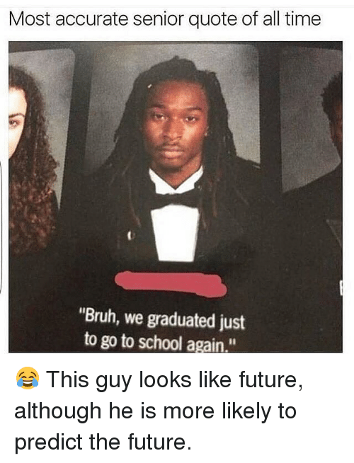 """Bruh, Future, and Memes: Most accurate senior quote of all time  """"Bruh, we graduated just  to go to school again."""" 😂 This guy looks like future, although he is more likely to predict the future."""