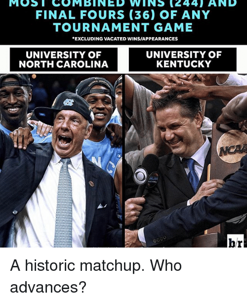 Sports, Carolina, and Final: MOST COMBINED WINS (244) AND  FINAL FOURS (36) OF ANY  TOURNAMENT GAME  EXCLUDING VACATED WINSIAPPEARANCES  UNIVERSITY OF  UNIVERSITY OF  KENTUCKY  NORTH CAROLINA  br A historic matchup. Who advances?