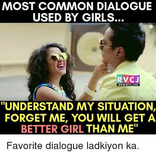 """Memes, 🤖, and Forgeted: MOST COMMON DIALOGUE  USED BY GIRLS.  RVC J  WWW. RVCJ.COM  """"UNDERSTAND MY SITUATION,  FORGET ME, YOU WILL GET A  BETTER GIRL THAN ME"""" Favorite dialogue ladkiyon ka."""