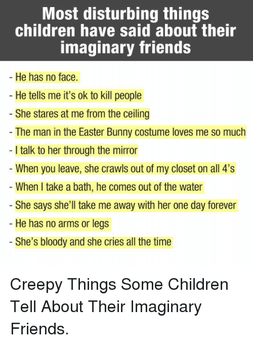 Children, Creepy, and Easter: Most disturbing things  children have said about their  imaginary friends  He has no face.  He tells me it's ok to kill people  She stares at me from the ceiling  The man in the Easter Bunny costume loves me so much  I talk to her through the mirror  When you leave, she crawls out of my closet on all 4's  When I take a bath, he comes out of the water  She says she'll take me away with her one day forever  He has no arms or legs  She's bloody and she cries all the time <p>Creepy Things Some Children Tell About Their Imaginary Friends.</p>