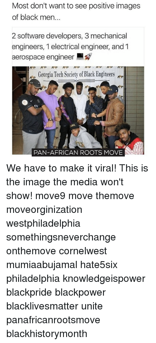 Memes, 🤖, and Media: Most don't want to see positive images  of black men..  2 software developers, 3 mechanical  engineers, 1 electrical engineer, and 1  aerospace engineer  NaP  Georgia Tech Society of Black Engineers  NsP  PAN-AFRICAN ROOTS MOVIE We have to make it viral! This is the image the media won't show! move9 move themove moveorginization westphiladelphia somethingsneverchange onthemove cornelwest mumiaabujamal hate5six philadelphia knowledgeispower blackpride blackpower blacklivesmatter unite panafricanrootsmove blackhistorymonth