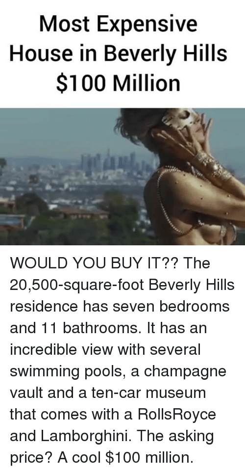 Anaconda, Memes, and Lamborghini: Most Expensive  House in Beverly Hills  $100 Million WOULD YOU BUY IT?? The 20,500-square-foot Beverly Hills residence has seven bedrooms and 11 bathrooms. It has an incredible view with several swimming pools, a champagne vault and a ten-car museum that comes with a RollsRoyce and Lamborghini. The asking price? A cool $100 million.