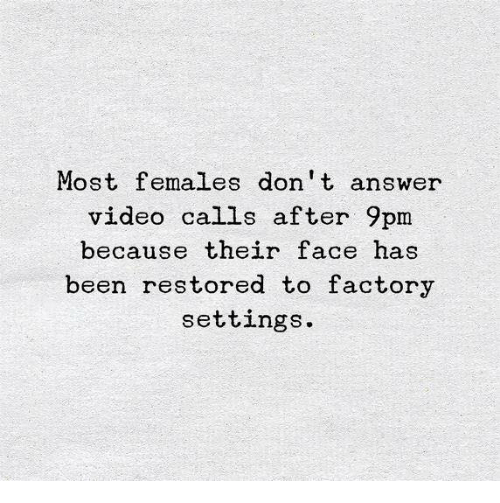 Video, Been, and Answer: Most females don't answer  video calls after 9pm  because their face has  been restored to factory  settings.