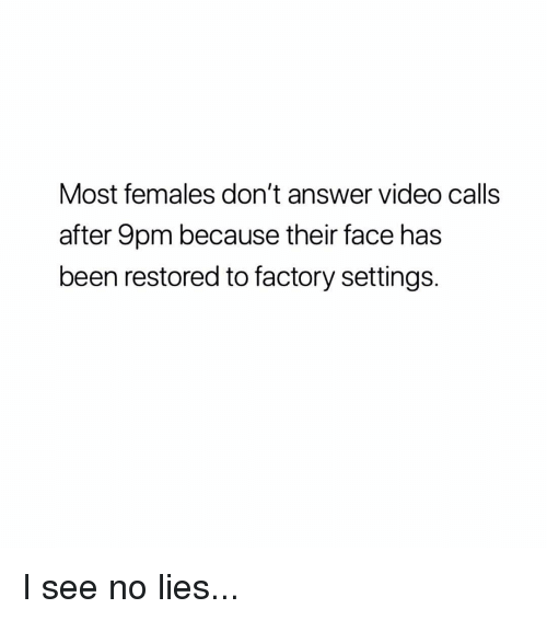 Memes, Video, and Been: Most females don't answer video calls  after 9pm because their face has  been restored to factory settings. I see no lies...