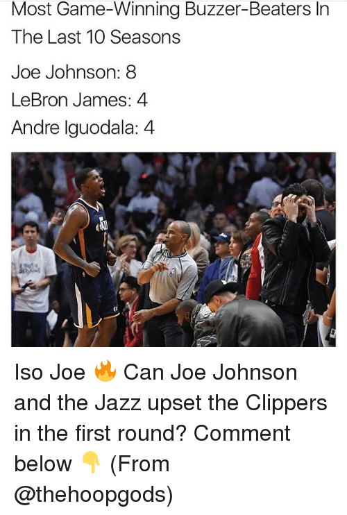 LeBron James, Memes, and Andre Iguodala: Most Game-Winning Buzzer-Beaters In  The Last 10 Seasons  Joe Johnson: 8  LeBron James: 4  Andre Iguodala: 4 Iso Joe 🔥 Can Joe Johnson and the Jazz upset the Clippers in the first round? Comment below 👇 (From @thehoopgods)