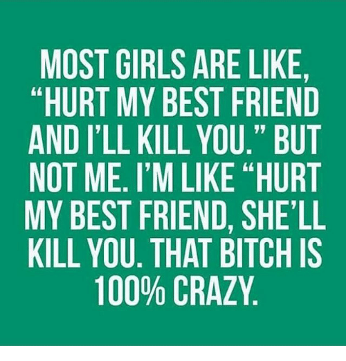 Most Girls Are Like Hurt My Best Friend And Ill Kill You But Not Me