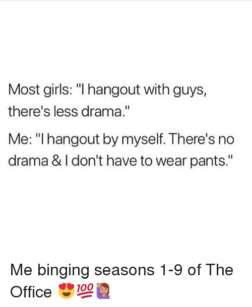 "Girls, Memes, and The Office: Most girls: ""I hangout with guys,  there's less drama.""  Me: "" hangout by myself. There's no  drama & I don't have to wear pants."" Me binging seasons 1-9 of The Office 😍💯🙋🏽‍♀️"