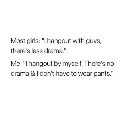 """Girls, Drama, and Guys: Most girls: """"I hangout with guys,  there's less drama.""""  Me: """"I hangout by myself. There's no  drama & I don't have to wear pants."""""""