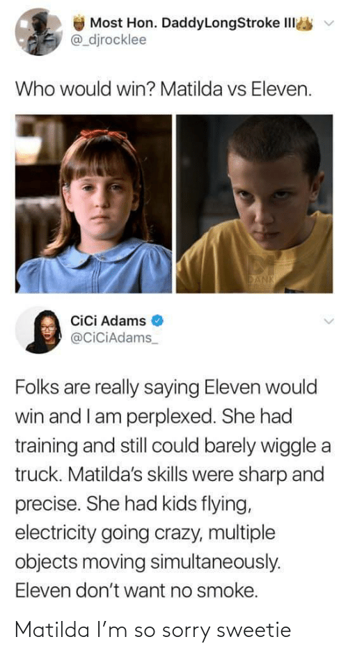Crazy, Dank, and Matilda: Most Hon. DaddyLongStroke IlI  @_djrocklee  Who would win? Matilda vs Eleven.  DANK  Cici Adams  @CiciAdams_  Folks are really saying Eleven would  win and I am perplexed. She had  training and still could barely wiggle a  truck. Matilda's skills were sharp and  precise. She had kids flying,  electricity going crazy, multiple  objects moving simultaneously.  Eleven don't want no smoke. Matilda I'm so sorry sweetie