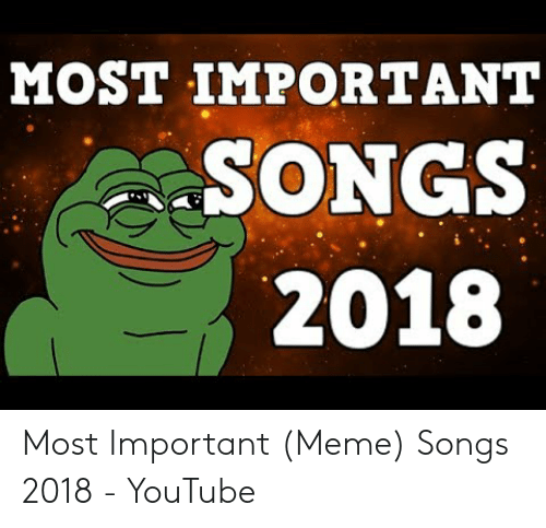 MOST IMPORTANT SONGS 2018 Most Important Meme Songs 2018