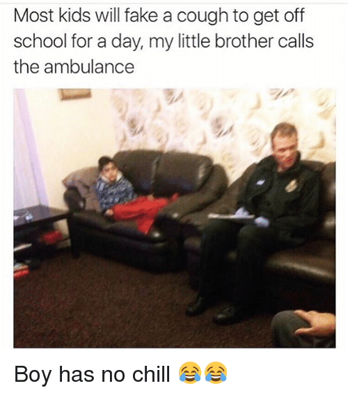 Chill, Fake, and Funny: Most kids will fake a cough to get off  school for a day, my little brother calls  the ambulance Boy has no chill 😂😂