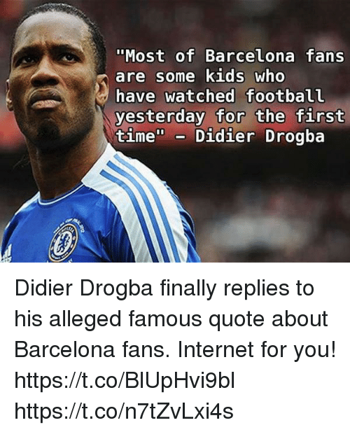 Most Of Barcelona Fans Are Some Kids Who Have Watched Football Yesterday For The First Time Didier Drogba Didier Drogba Finally Replies To His Alleged Famous Quote About Barcelona Fans Internet For