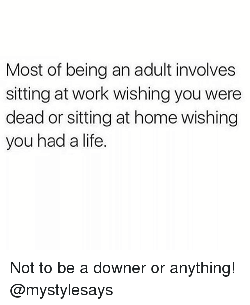 Being an Adult, Life, and Work: Most of being an adult involves  sitting at work wishing you were  dead or sitting at home wishing  you had a life. Not to be a downer or anything! @mystylesays