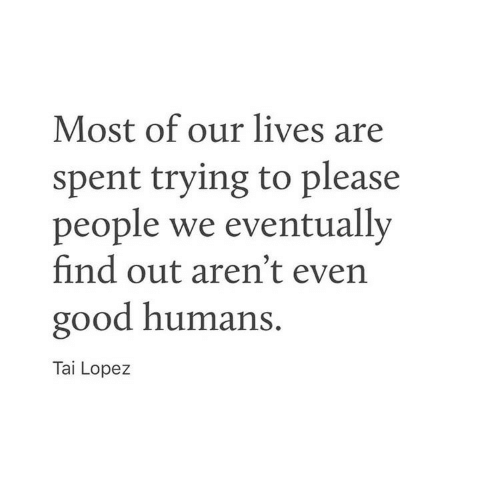 Good, Lopez, and Please: Most of our lives are  spent trying to please  people we eventually  find out aren't even  good humans.  Tai Lopez