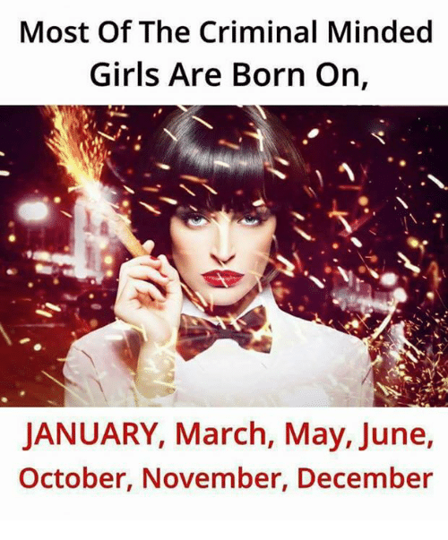 Girls, Memes, and 🤖: Most Of The Criminal Minded  Girls Are Born On,  JANUARY, March, May, June,  October, November, December