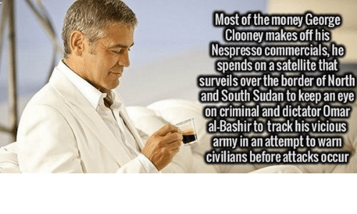 Money, Army, and Vicious: Most of the money George  Clooney makes off his  Nespresso commercials, he  spends on a satellite that  surveils over the border of North  and South Sudan to keep an eve  on criminal and dictator Omar  al-Bashir to track his vicious  army in an attempt to warn  civilians before attacks occur