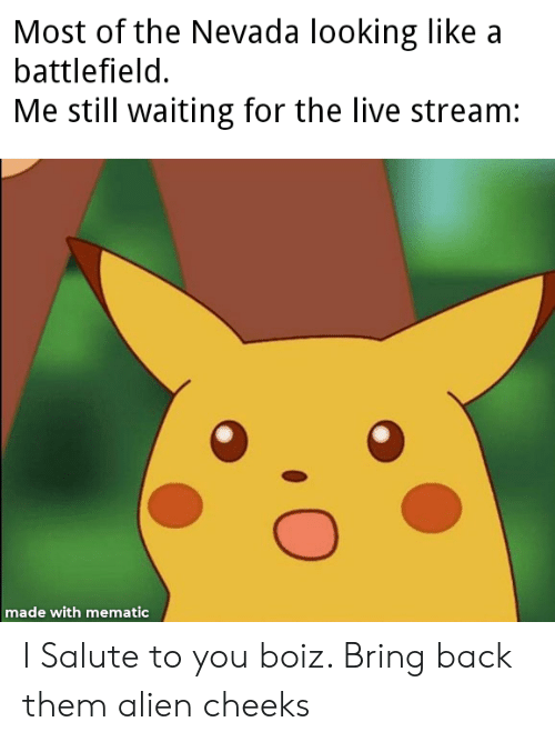 Alien, Live, and Dank Memes: Most of the Nevada looking like  battlefield.  Me still waiting for the live stream:  made with mematic I Salute to you boiz. Bring back them alien cheeks