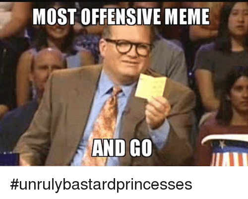 Memes, 🤖, and Offense: MOST OFFENSIVE MEME  AND GO #unrulybastardprincesses