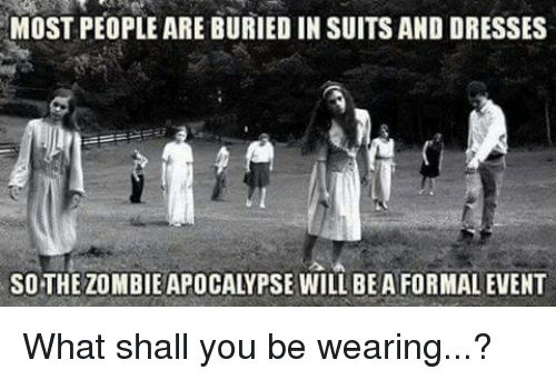 MOST PEOPLE ARE BURIED IN SUITS AND DRESSES SO-THE ZOMBIE