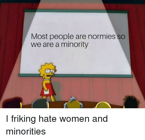 Women, Dank Memes, and Hate: Most people are normies so  we are a minority