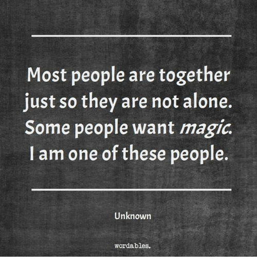 Being Alone, Magic, and Wanted: Most people are together  just so they are not alone.  Some people want magic  I am one of these people.  Unknown  wordables.