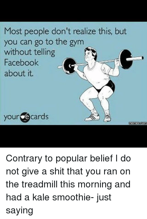 Facebook, Funny, and Gym: Most people don't realize this, but  you can go to the gym  without telling  Facebook  about it.  your  cards  Memes Contrary to popular belief I do not give a shit that you ran on the treadmill this morning and had a kale smoothie- just saying