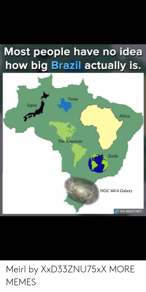 Africa, Dank, and Memes: Most people have no idea  how big Brazil actually is.  Texas  Japan  Africa  The Americas  Earth  NGC 4414 Galaxy  VIA 8SHIT.NET Meirl by XxD33ZNU75xX MORE MEMES