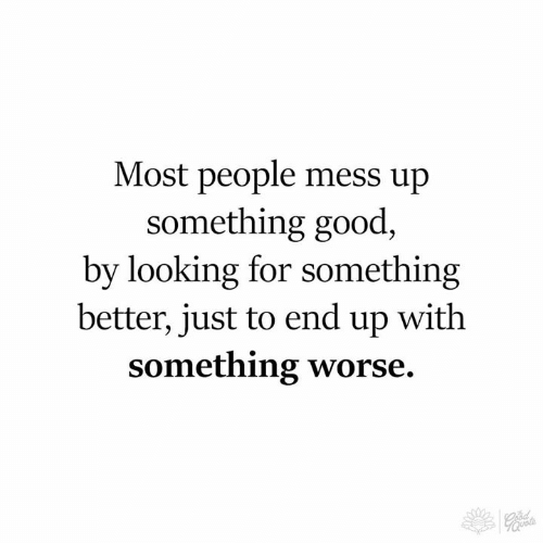 Memes, Good, and 🤖: Most people mess up  something good,  by looking for something  better, just to end up with  something worse.  70
