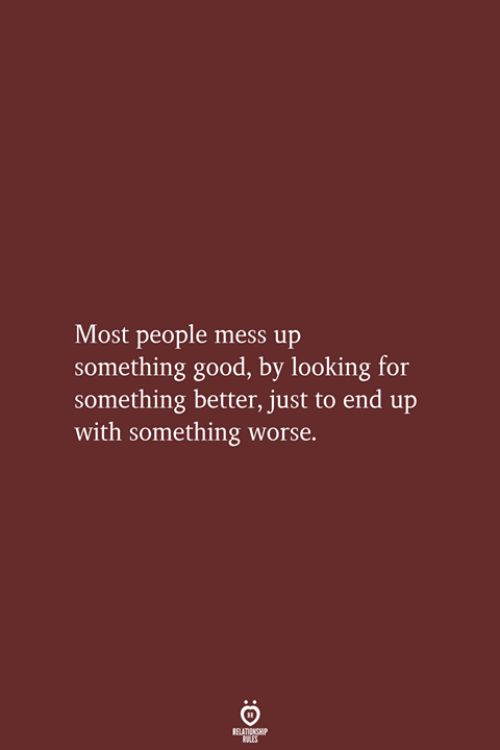 Good, Looking, and Mess: Most people mess up  something good, by looking for  something better, just to end up  with something worse.  RELATIONSHIP  LES