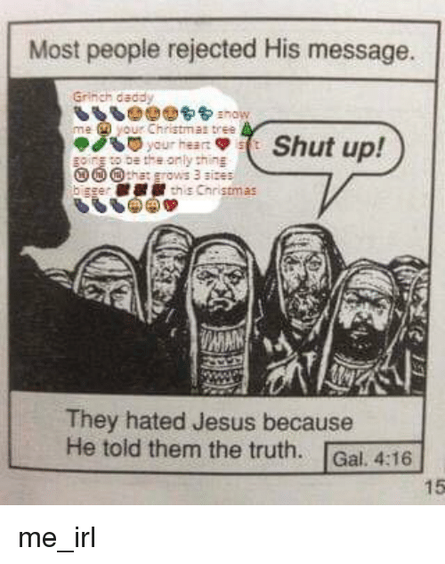 The Grinch, Jesus, and Shut Up: Most people rejected His message.  Grinch dadd  Christmat tree  ( Shut up!  They hated Jesus because  He told them the truth. Gal. 4:16  15