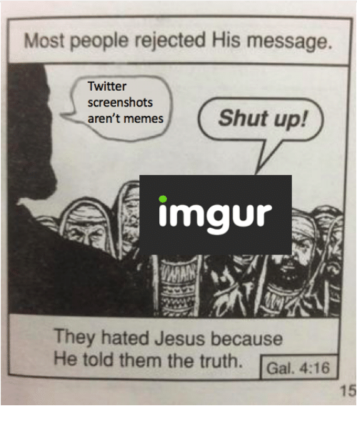 Jesus, Memes, and Twitter: Most people rejected His message.  Twitter  screenshots  aren't memes  mgur  They hated Jesus because  He told them the truth. Gal. 4:16  15