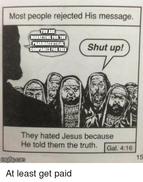 Jesus, Shut Up, and Free: Most people rejected His message.  YOU ARE  MARKETING FOR THE  PHARMACEUTICAL  COMPANIES FOR FREE  Shut up!  They hated Jesus because  He told them the truth. Gal. 4:16  15  imgflip.com