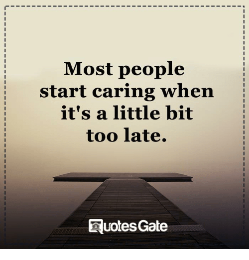 Most People Start Caring When Its A Little Bit Too Late Quotes Gate
