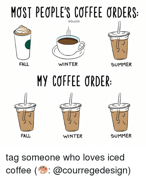 Fall, Memes, and Winter: MOST PEOPLES COFFEE ORDERS  @bustle  FALL  WINTER  SUMMER  MY COFFEE ORDER  FALL  WINTER  SUMMER tag someone who loves iced coffee (🎨: @courregedesign)