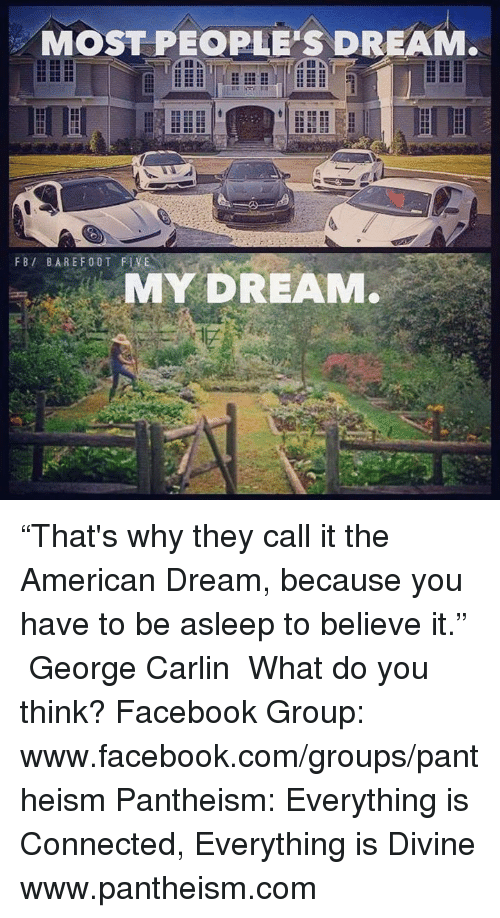 "George Carlin, Memes, and American Dream: MOST PEOPLE'S DREAM.  FBI BARE F00T FLVEN  MY DREAM. ""That's why they call it the American Dream, because you have to be asleep to believe it."" ― George Carlin  What do you think?  Facebook Group: www.facebook.com/groups/pantheism  Pantheism: Everything is Connected, Everything is Divine www.pantheism.com"