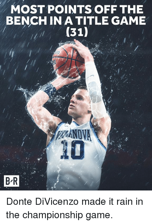 Game, Rain, and Made: MOST POINTS OFF THE  BENCH IN A TITLE GAME  (31)  20  B-R Donte DiVicenzo made it rain in the championship game.
