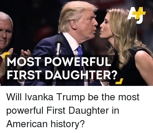 Memes, Ivanka Trump, and American History: MOST POWERFUL  FIRST DAUGHTER? Will Ivanka Trump be the most powerful First Daughter in American history?