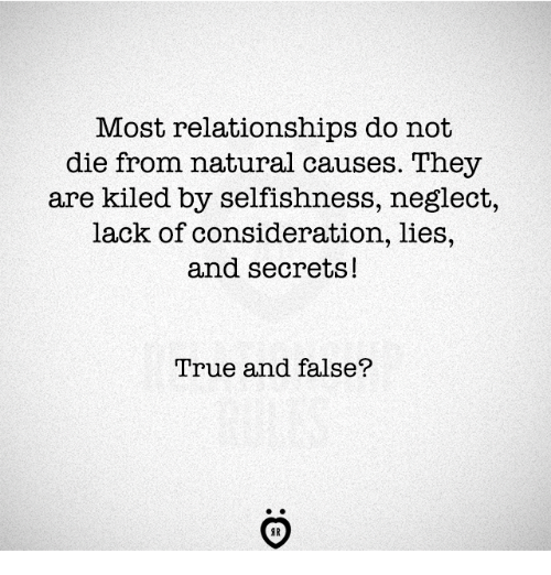 Relationships, True, and Selfishness: Most relationships do not  die from natural causes. They  are kiled by selfishness, neglect,  lack of consideration, lies,  and secrets!  True and false?  AR