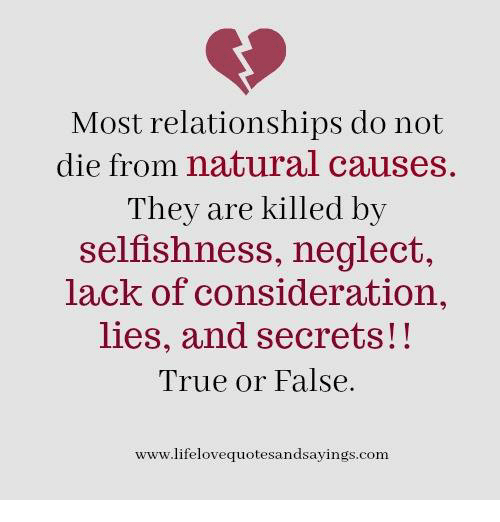 Relationships, True, and Selfishness: Most relationships do not  die from natural causes  They are killed by  selfishness, neglect,  lack of consideration,  lies, and secrets!!  True or False.  www.lifelovequotesandsayings.com