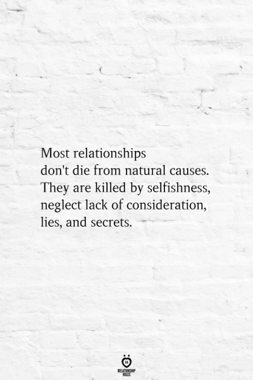 Relationships, Selfishness, and Secrets: Most relationships  don't die from natural causes.  They are killed by selfishness,  neglect lack of consideration,  lies, and secrets.