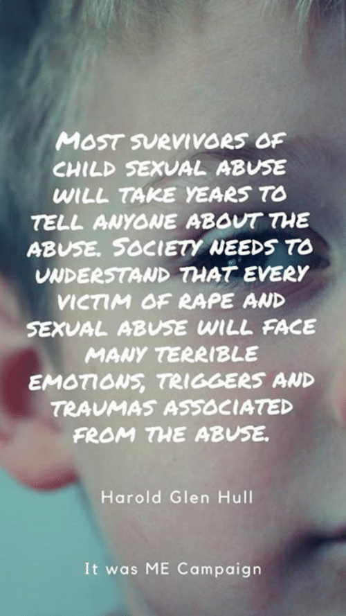 Memes, Rape, and 🤖: MOST SURVIVORS OF  CHILD SEXVAL ABUSE  WILL TAKE YEARS TO  TELL ANYONE ABOUT THE  ABUSE. SOCIETY NEEDS TO  UNDERSTAND THAT EVERY  VICTIM OF RAPE AWD  SEXVAL ABUSE WILL FACE  MANY TERRIBLE  EMOTIOWS TRIGGERS AWD  TRAUMAS ASSOCIATED  FROM HE ABUSE.  Harold Glen Hull  It was ME Campaign