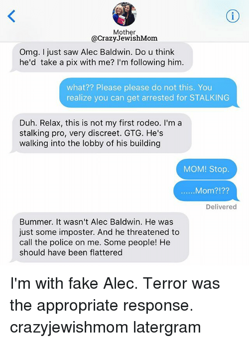 Crazy, Fake, and Omg: Mother  @Crazy JewishMom  Omg. I just saw Alec Baldwin. Do u think  he'd take a pix with me? I'm following him.  what?? Please please do not this. You  realize you can get arrested for STALKING  Duh. Relax, this is not my first rodeo. I'm a  stalking pro, very discreet. GTG. He's  walking into the lobby of his building  MOM! Stop.  Mom?  Delivered  Bummer. It wasn't Alec Baldwin. He was  just some imposter. And he threatened to  call the police on me. Some people! He  should have been flattered I'm with fake Alec. Terror was the appropriate response. crazyjewishmom latergram