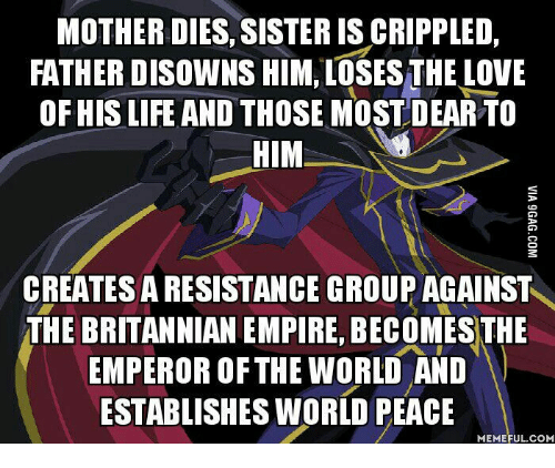 Life, World, and Peace: MOTHER DIES, SISTER IS CRIPPLED,  FATHER DISOWNS HIM, LOSES THE IOVE  OF HIS LIFE AND THOSE MOST DEAR TO  HIM  CREATESARESISTANCE GROUP AGAINST  THE BRITANNIAN EMPRE BECOMES THE  EMPEROR OF THE WORLD AND  ESTABLISHES WORLD PEACE  MEMEFUL COM