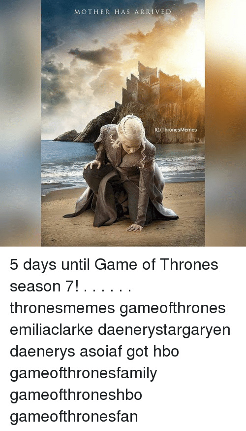 Game of Thrones, Hbo, and Memes: MOTHER HAS ARRIV  IG/ThronesMemes 5 days until Game of Thrones season 7! . . . . . . thronesmemes gameofthrones emiliaclarke daenerystargaryen daenerys asoiaf got hbo gameofthronesfamily gameofthroneshbo gameofthronesfan