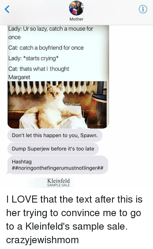 Lazy, Mouse, and Jewish: Mother  Lady: Ur so lazy, catch a mouse for  Once  Cat: catch a boyfriend for once  Lady: *starts crying*  Cat: thats what I thought  Margaret  Masi Popa  Don't let this happen to you, Spawn.  Dump Super jew before it's too late  Hashtag  ##noringonthefingerumustnotlinger##  Kleinfeld  SAMPLE SALE I LOVE that the text after this is her trying to convince me to go to a Kleinfeld's sample sale. crazyjewishmom