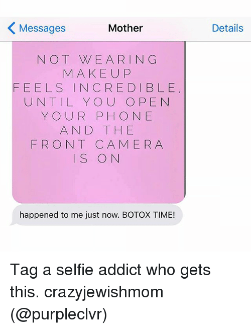 Makeup, Phone, and Selfie: Mother  Messages  N O T W E ARI N G  MAKEUP  FEELS IN CREDIBLE  UNTIL YOU OPEN  YOUR PHONE  AND THE  FRONT CA MERA  IS ON  happened to me just now. BOTOX TIME!  Details Tag a selfie addict who gets this. crazyjewishmom (@purpleclvr)