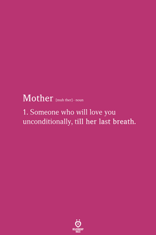 Love, Her, and Mother: Mother (mub theri noun  1. Someone who will love you  unconditionally, till her last breath.