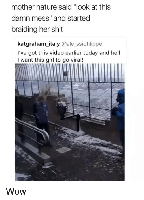 """Memes, Shit, and Wow: mother nature said """"look at this  damn mess"""" and started  braiding her shit  katgraham_italy @ale_ssiofilippe  I've got this video earlier today and hell  I want this girl to go viral! Wow"""