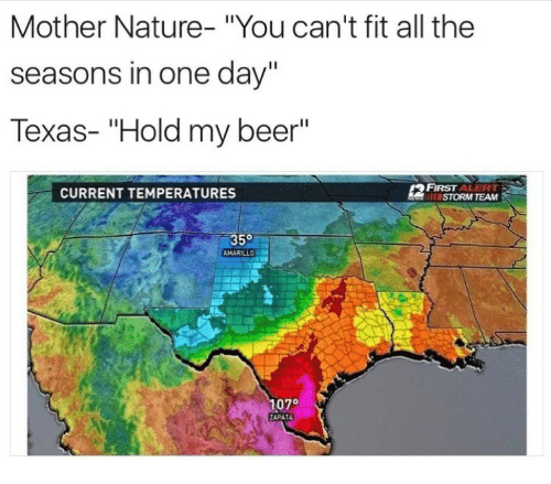 """Beer, Nature, and Texas: Mother Nature- """"You can't fit all the  seasons in one day""""  Texas- """"Hold my beer""""  CURRENT TEMPERATURES  STORM TEAM  35°  AMARILLO  07°  ZAPATA"""